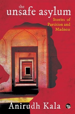 Anirudh Kala, The Unsafe Asylum: Stories of Partition and Madness. Published June 10th 2018 by Speaking Tiger Publishing Pvt Ltd. ISBN-10: 978-9387693279 | ISBN-13: 978- 9387693272.